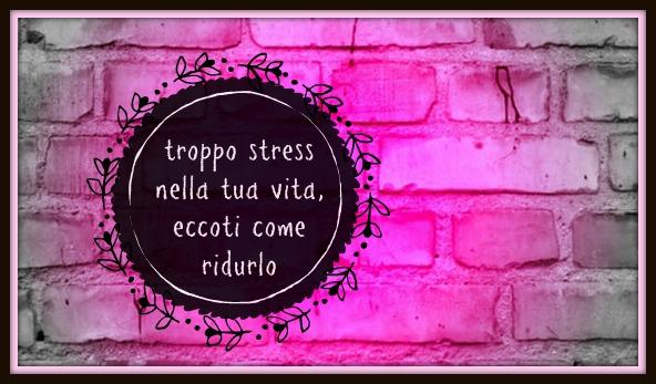 TROPPO STRESS NELLA TUA VITA: ECCOTI COME RIDURLO