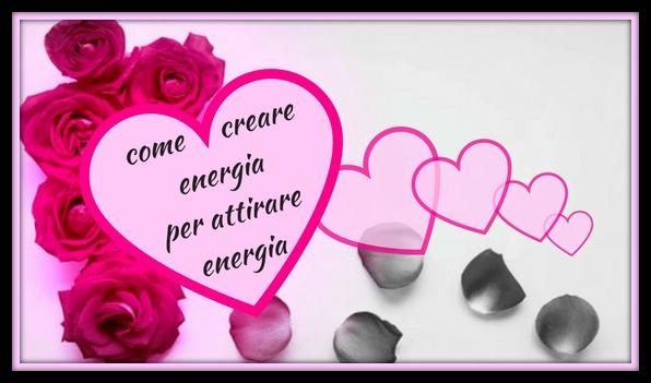 COME CREARE ENERGIA PER ATTIRARE ENERGIA